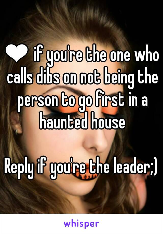 ❤ if you're the one who calls dibs on not being the person to go first in a haunted house  Reply if you're the leader;)