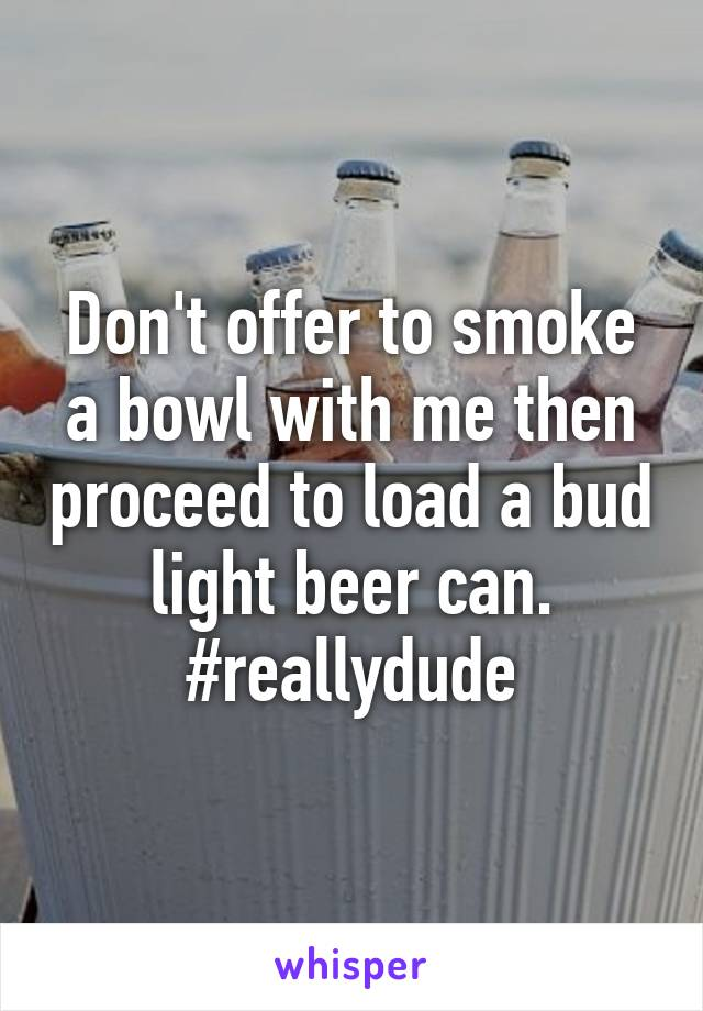 Don't offer to smoke a bowl with me then proceed to load a bud light beer can. #reallydude