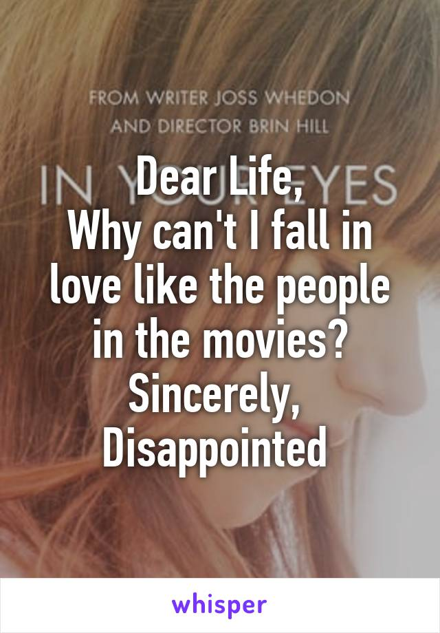 Dear Life, Why can't I fall in love like the people in the movies? Sincerely,  Disappointed