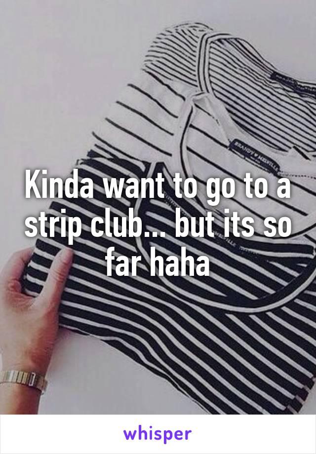 Kinda want to go to a strip club... but its so far haha