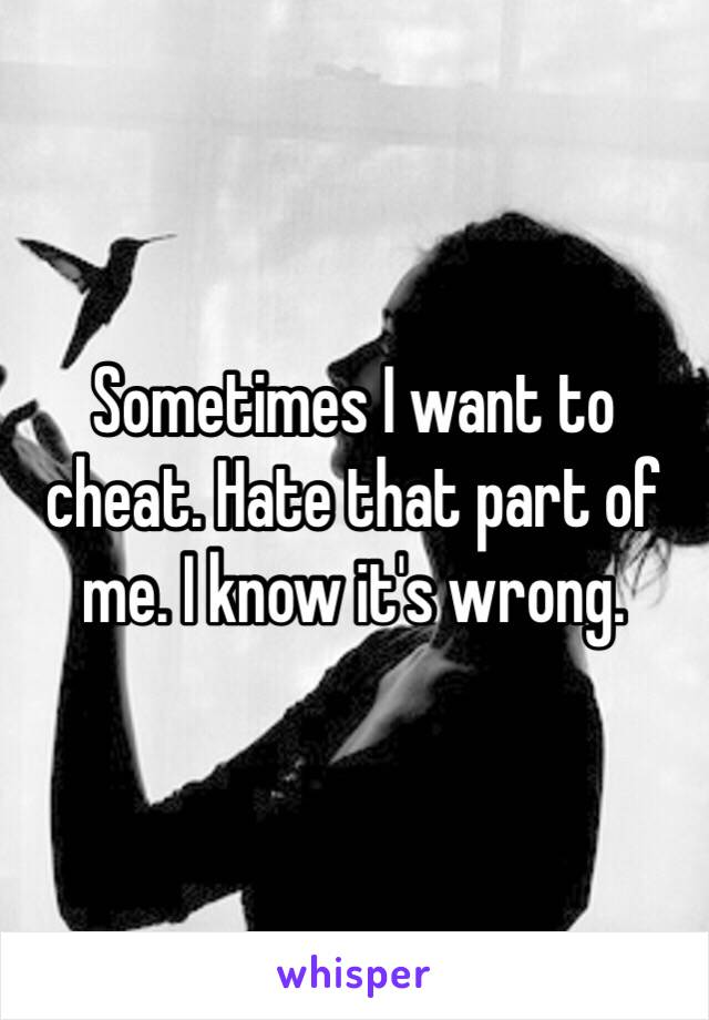 Sometimes I want to cheat. Hate that part of me. I know it's wrong.