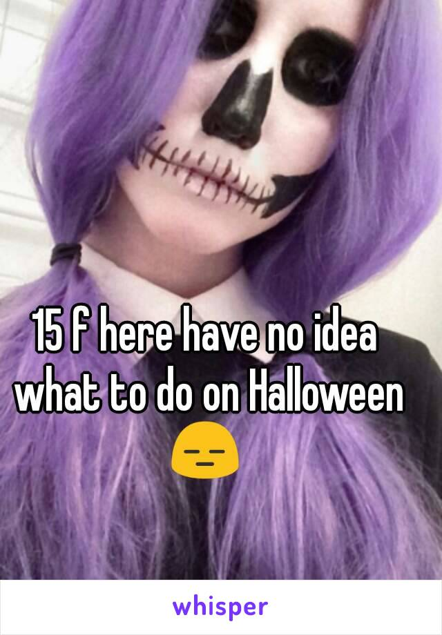 15 f here have no idea what to do on Halloween 😑