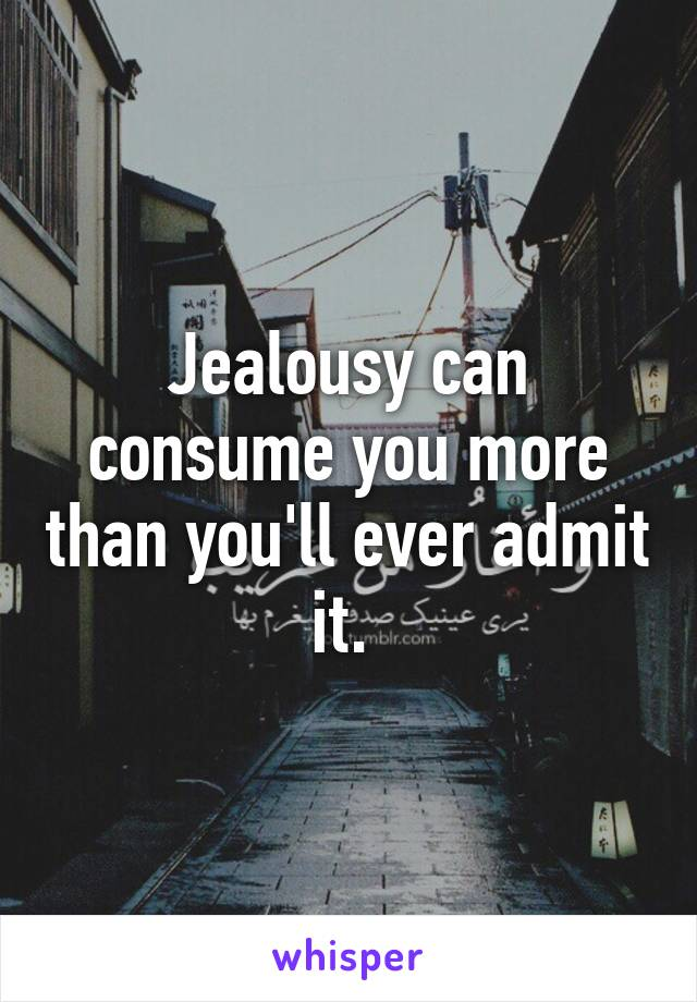 Jealousy can consume you more than you'll ever admit it.