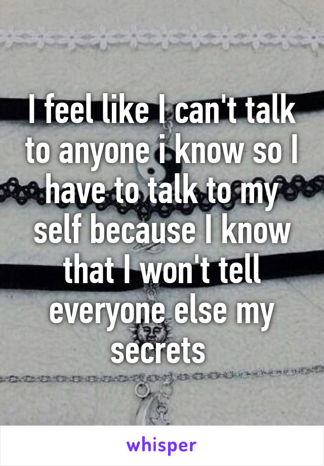 I feel like I can't talk to anyone i know so I have to talk to my self because I know that I won't tell everyone else my secrets