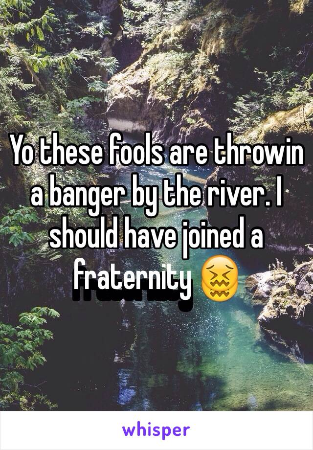 Yo these fools are throwin a banger by the river. I should have joined a fraternity 😖