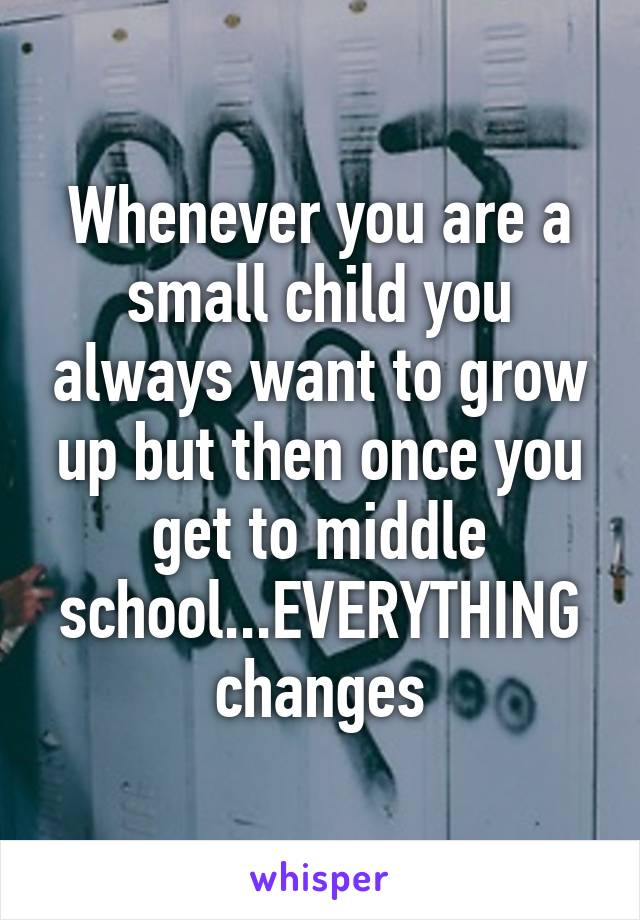 Whenever you are a small child you always want to grow up but then once you get to middle school...EVERYTHING changes