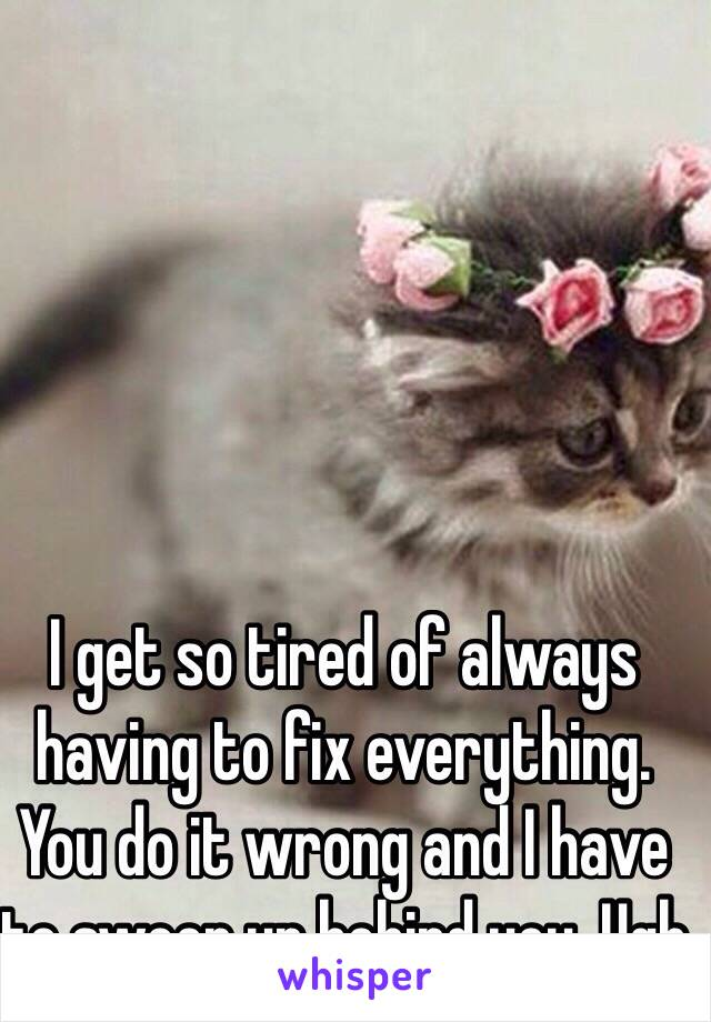 I get so tired of always having to fix everything. You do it wrong and I have to sweep up behind you. Ugh