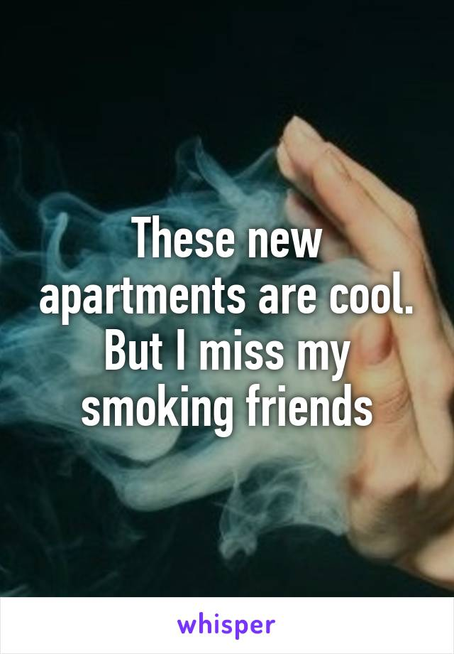 These new apartments are cool. But I miss my smoking friends