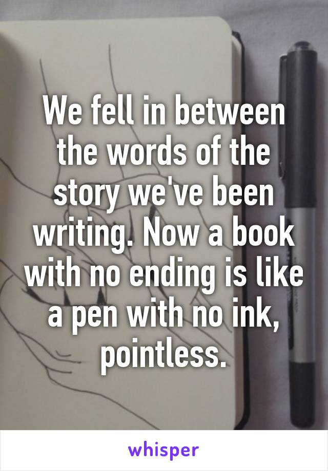 We fell in between the words of the story we've been writing. Now a book with no ending is like a pen with no ink, pointless.