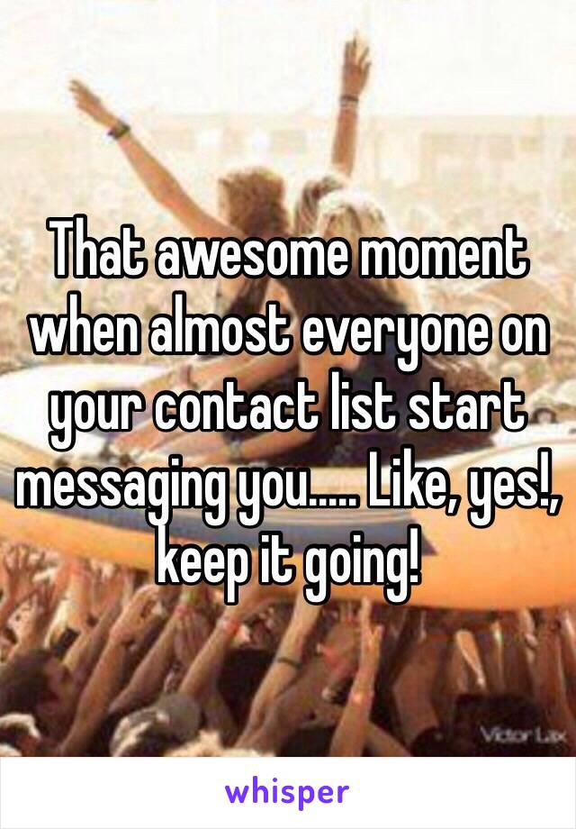 That awesome moment when almost everyone on your contact list start messaging you..... Like, yes!, keep it going!
