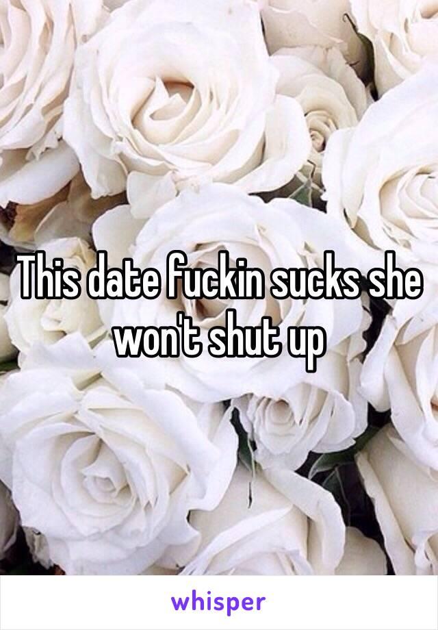 This date fuckin sucks she won't shut up