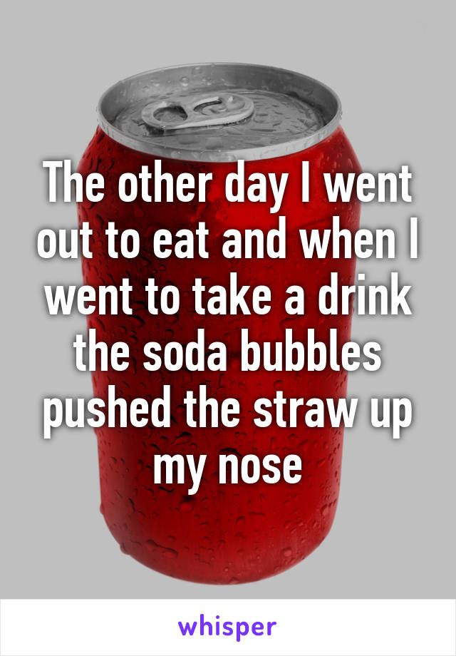 The other day I went out to eat and when I went to take a drink the soda bubbles pushed the straw up my nose