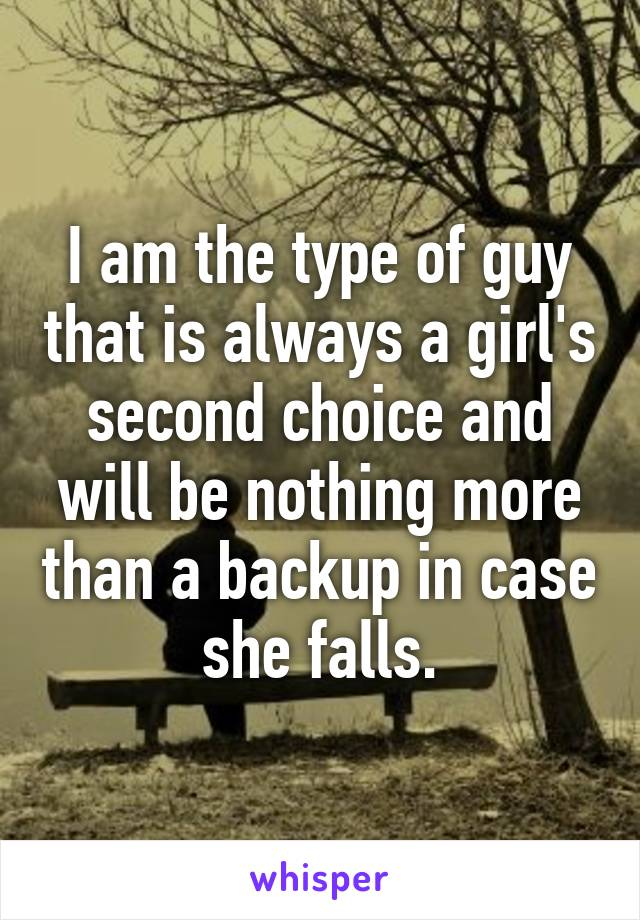 I am the type of guy that is always a girl's second choice and will be nothing more than a backup in case she falls.