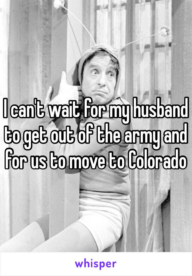 I can't wait for my husband to get out of the army and for us to move to Colorado