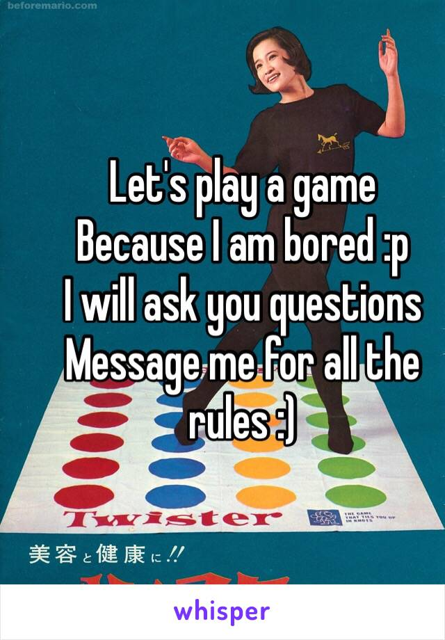 Let's play a game Because I am bored :p I will ask you questions Message me for all the rules :)