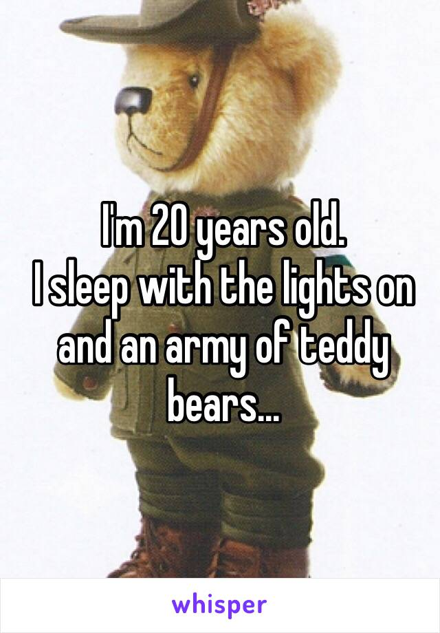 I'm 20 years old.  I sleep with the lights on and an army of teddy bears...