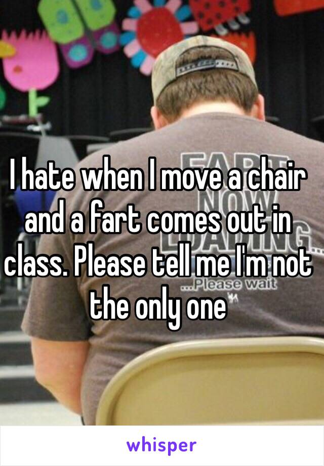 I hate when I move a chair and a fart comes out in class. Please tell me I'm not the only one