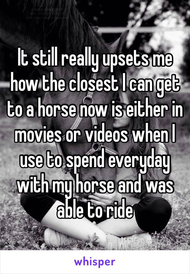 It still really upsets me how the closest I can get to a horse now is either in movies or videos when I use to spend everyday with my horse and was able to ride
