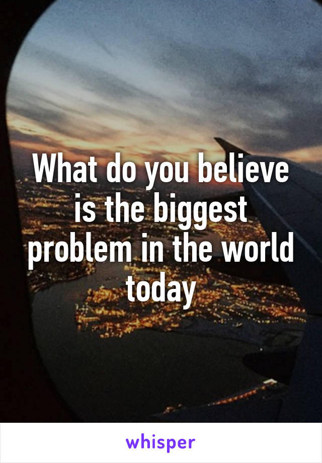What do you believe is the biggest problem in the world today
