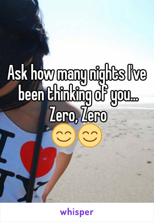 Ask how many nights I've been thinking of you... Zero, Zero 😊😊