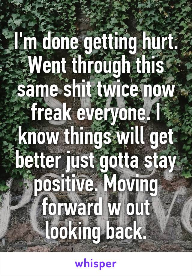 I'm done getting hurt. Went through this same shit twice now freak everyone. I know things will get better just gotta stay positive. Moving forward w out looking back.