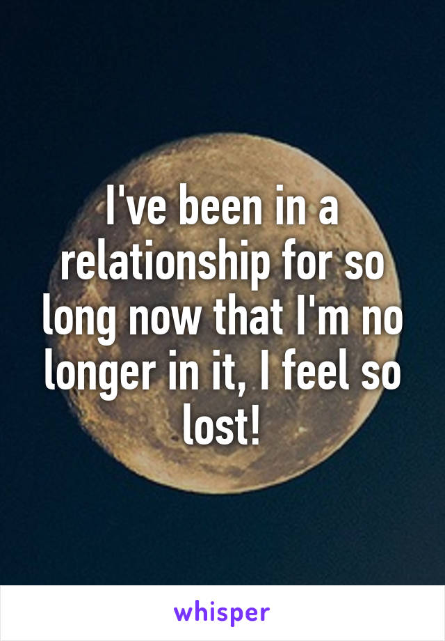 I've been in a relationship for so long now that I'm no longer in it, I feel so lost!