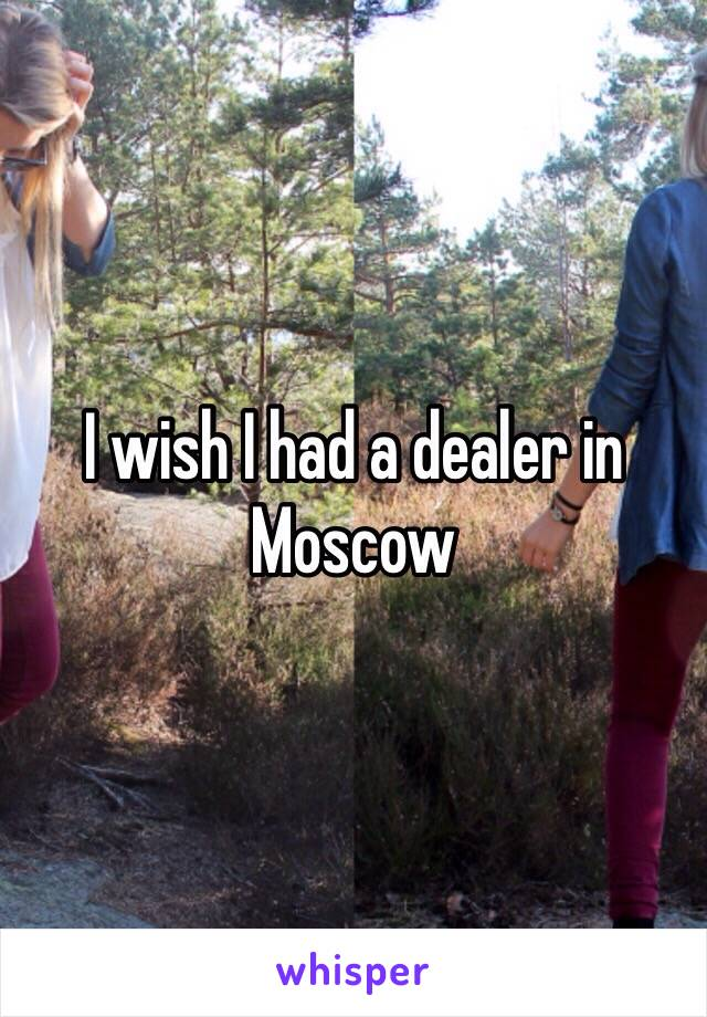 I wish I had a dealer in Moscow