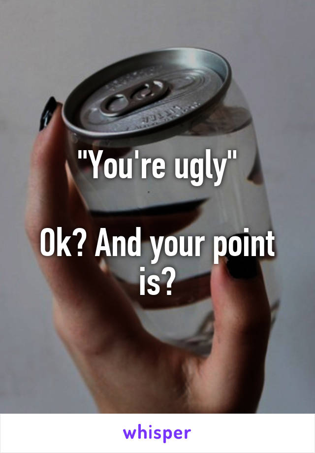 """""""You're ugly""""  Ok? And your point is?"""