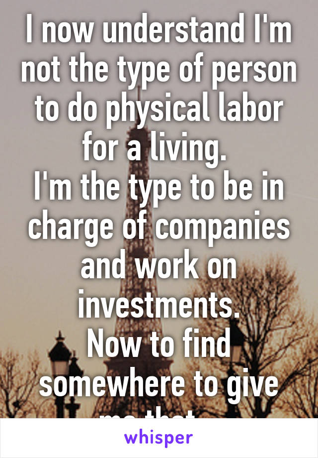 I now understand I'm not the type of person to do physical labor for a living.  I'm the type to be in charge of companies and work on investments. Now to find somewhere to give me that...