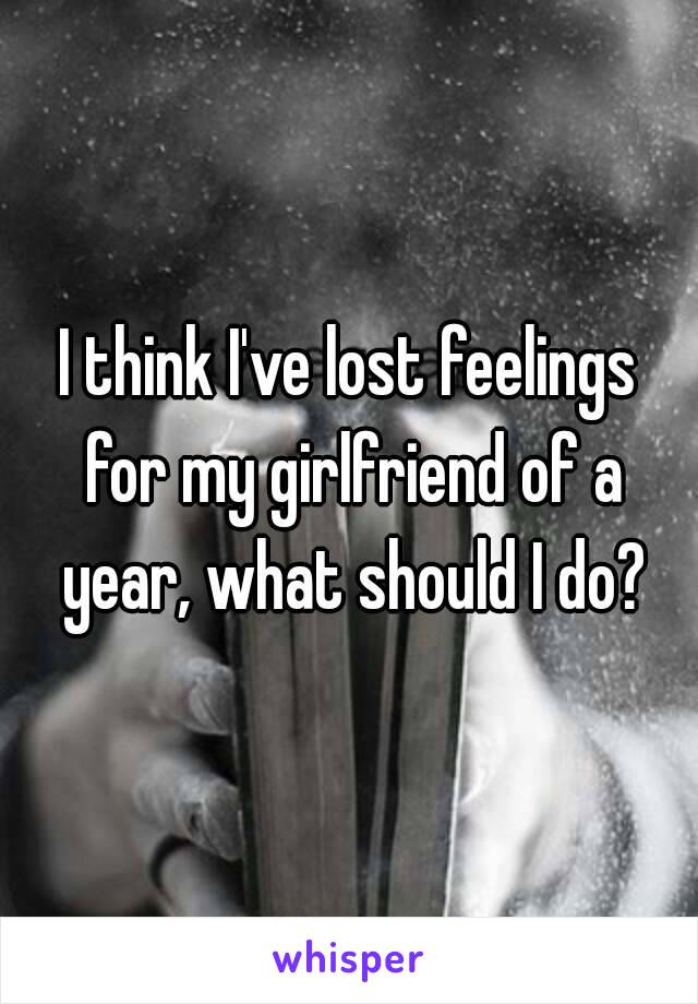 I think I've lost feelings for my girlfriend of a year, what should I do?