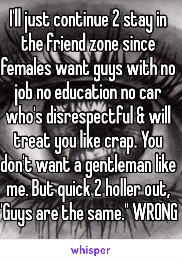 "I'll just continue 2 stay in the friend zone since females want guys with no job no education no car who's disrespectful & will treat you like crap. You don't want a gentleman like me. But quick 2 holler out, ""Guys are the same."" WRONG"