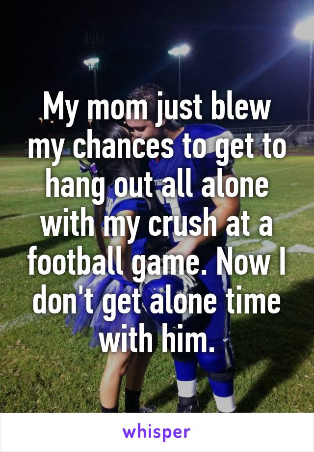 My mom just blew my chances to get to hang out all alone with my crush at a football game. Now I don't get alone time with him.