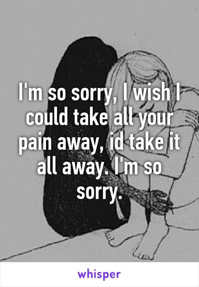 I'm so sorry, I wish I could take all your pain away, id take it all away. I'm so sorry.