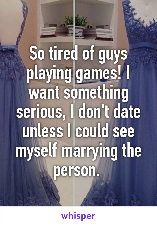 So tired of guys playing games! I want something serious, I don't date unless I could see myself marrying the person.
