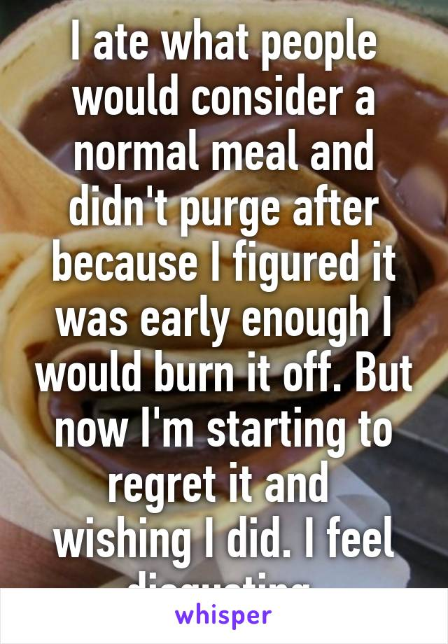 I ate what people would consider a normal meal and didn't purge after because I figured it was early enough I would burn it off. But now I'm starting to regret it and  wishing I did. I feel disgusting.