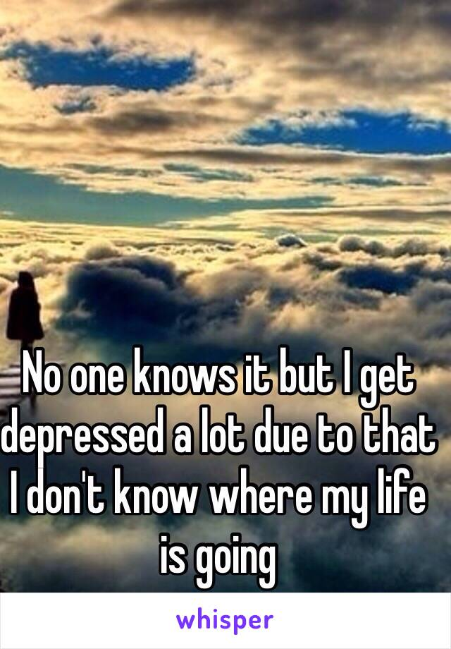 No one knows it but I get depressed a lot due to that I don't know where my life is going
