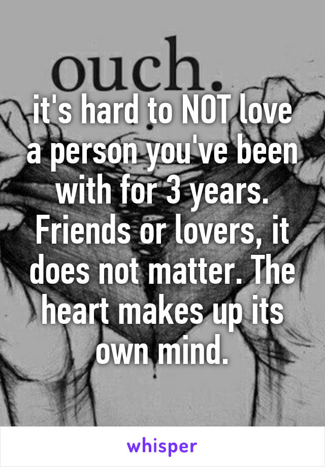it's hard to NOT love a person you've been with for 3 years. Friends or lovers, it does not matter. The heart makes up its own mind.