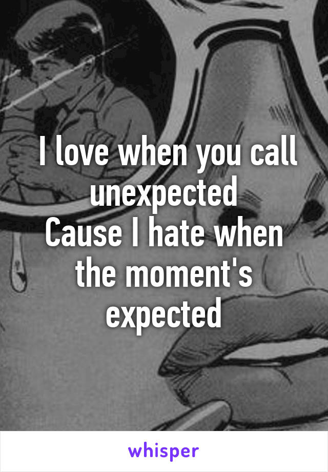 I love when you call unexpected Cause I hate when the moment's expected