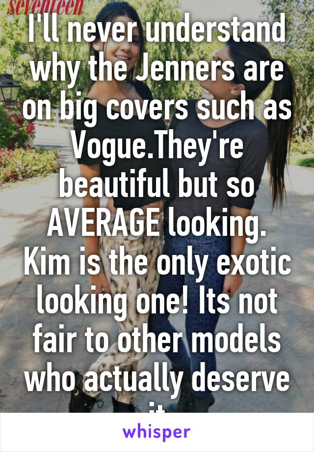 I'll never understand why the Jenners are on big covers such as Vogue.They're beautiful but so AVERAGE looking. Kim is the only exotic looking one! Its not fair to other models who actually deserve it