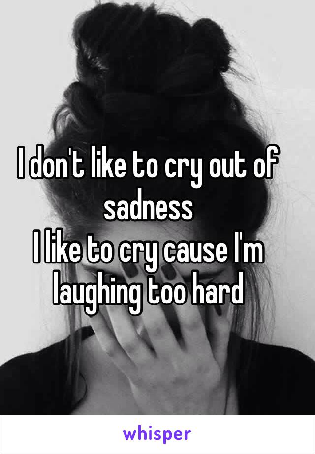 I don't like to cry out of sadness I like to cry cause I'm laughing too hard