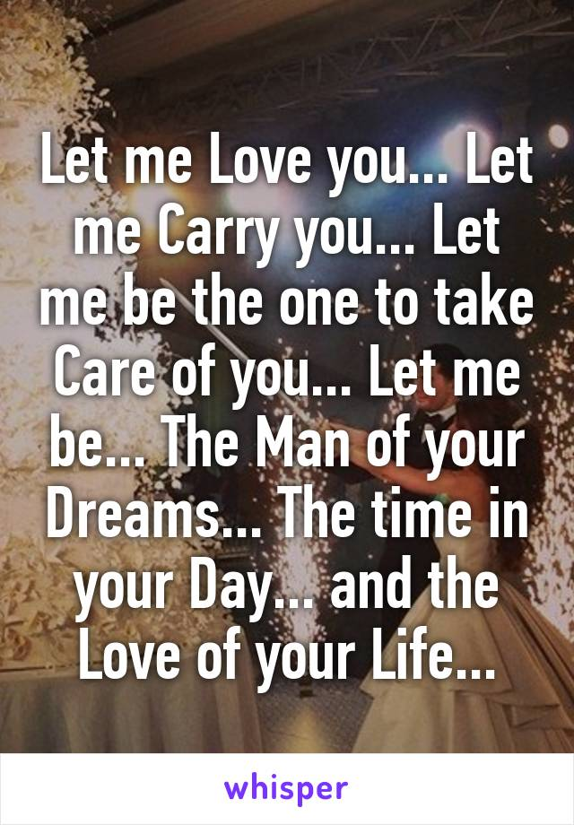 Let me Love you... Let me Carry you... Let me be the one to take Care of you... Let me be... The Man of your Dreams... The time in your Day... and the Love of your Life...