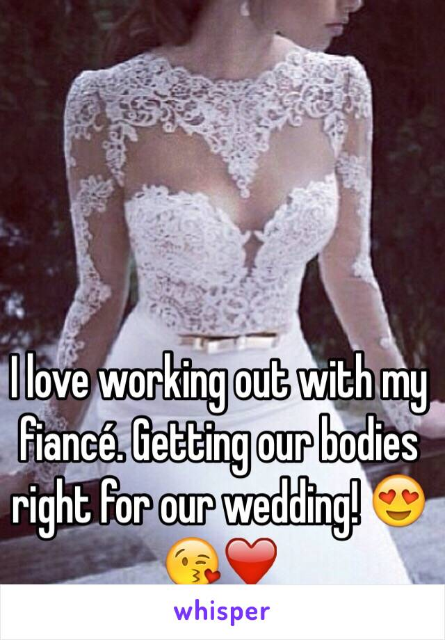 I love working out with my fiancé. Getting our bodies right for our wedding! 😍😘❤️