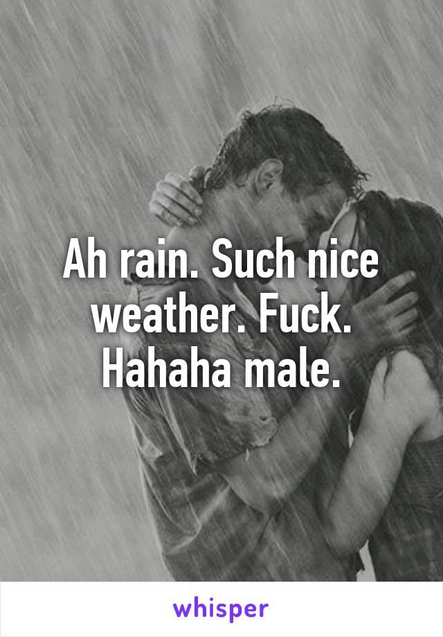 Ah rain. Such nice weather. Fuck. Hahaha male.
