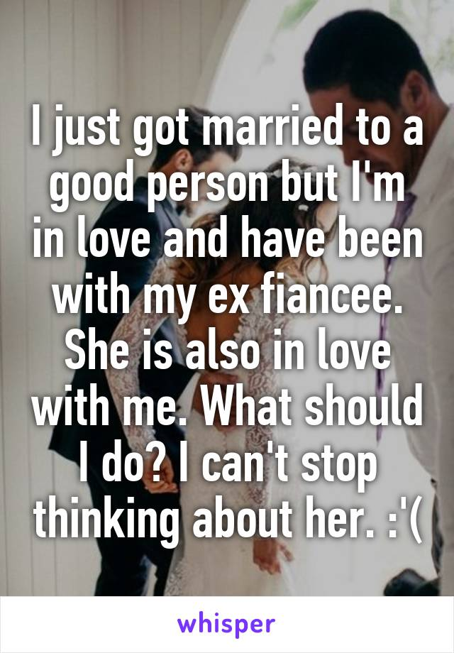 I just got married to a good person but I'm in love and have been with my ex fiancee. She is also in love with me. What should I do? I can't stop thinking about her. :'(
