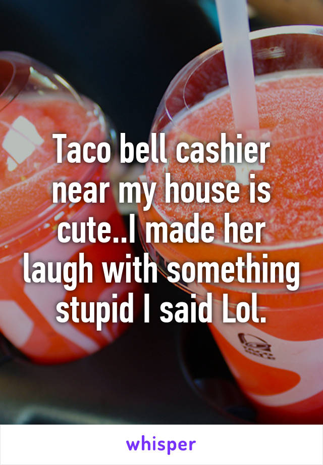 Taco bell cashier near my house is cute..I made her laugh with something stupid I said Lol.