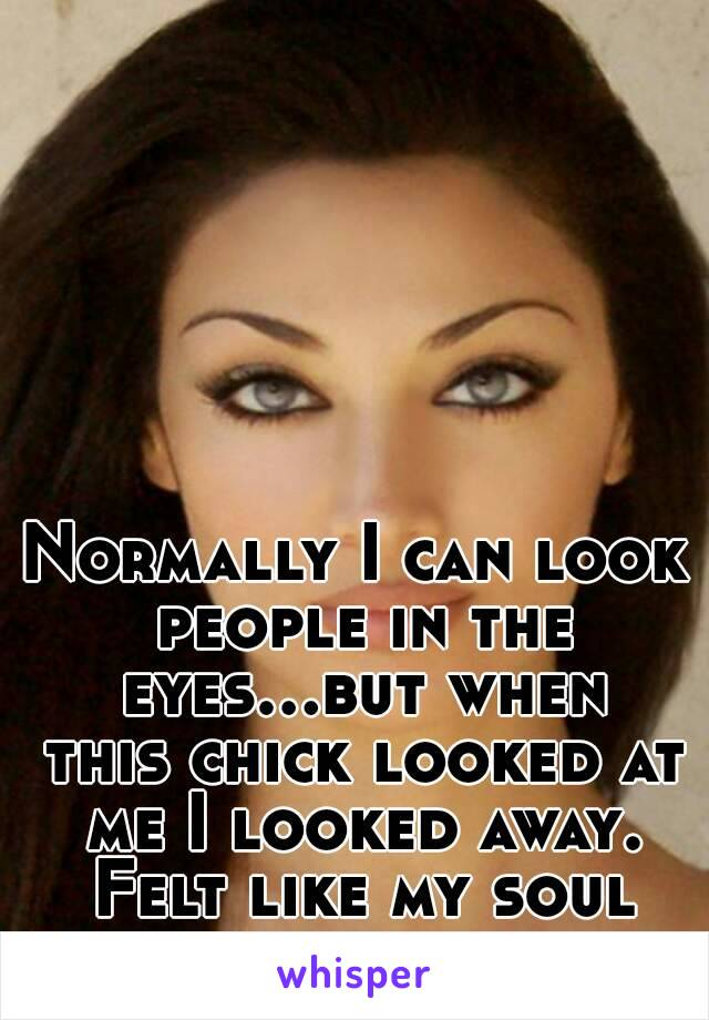 Normally I can look people in the eyes...but when this chick looked at me I looked away. Felt like my soul was being analyzed.