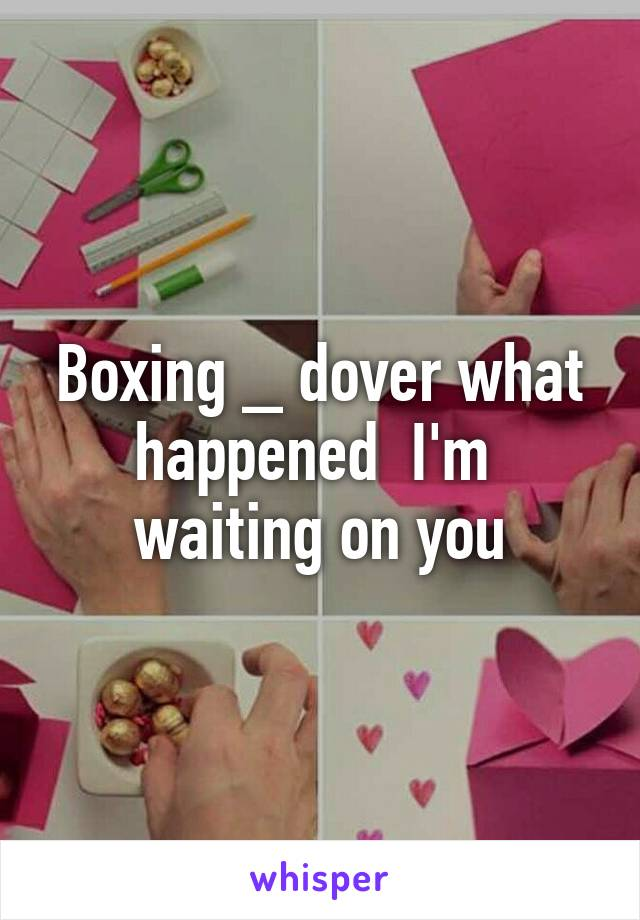 Boxing _ dover what happened  I'm  waiting on you