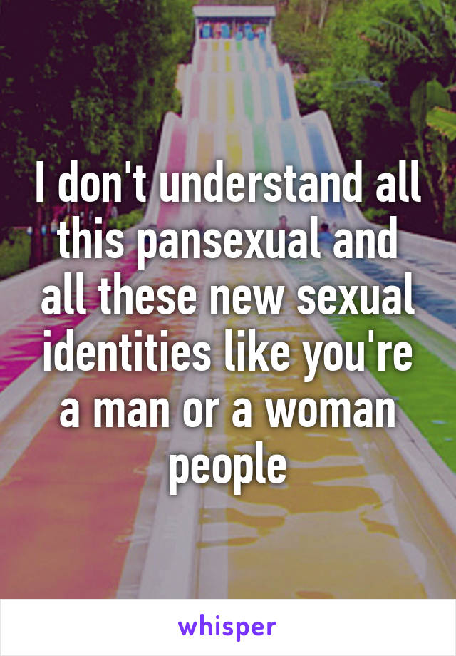 I don't understand all this pansexual and all these new sexual identities like you're a man or a woman people