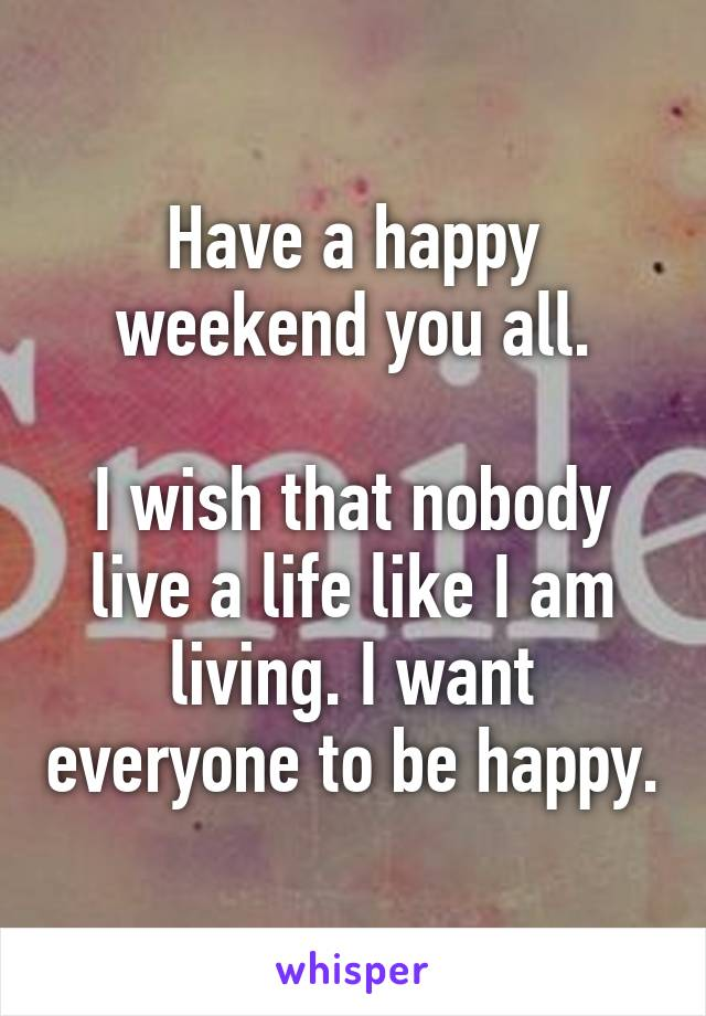 Have a happy weekend you all.  I wish that nobody live a life like I am living. I want everyone to be happy.