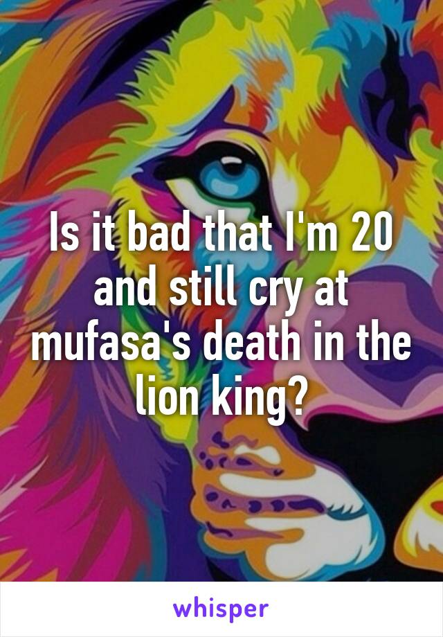 Is it bad that I'm 20 and still cry at mufasa's death in the lion king?
